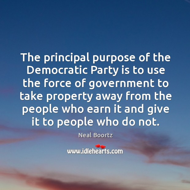 The principal purpose of the democratic party is to use the force of government to take property Neal Boortz Picture Quote