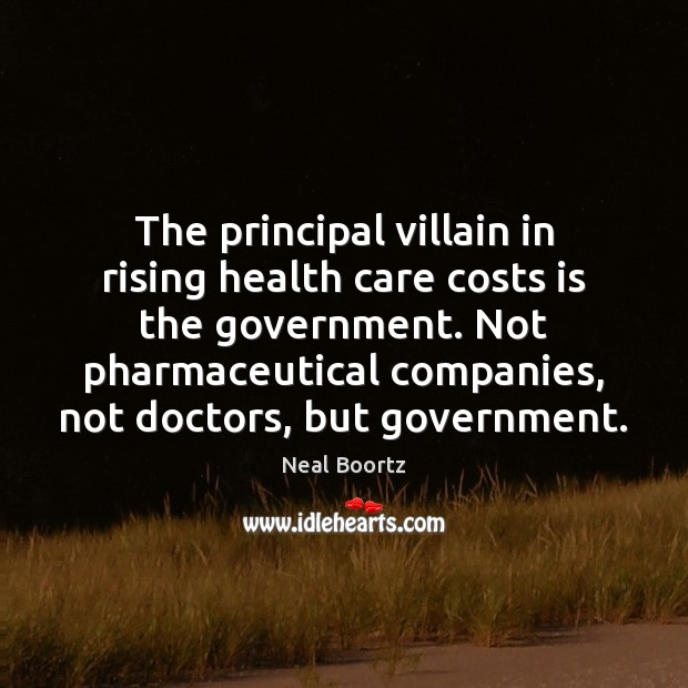 The principal villain in rising health care costs is the government. Not Neal Boortz Picture Quote