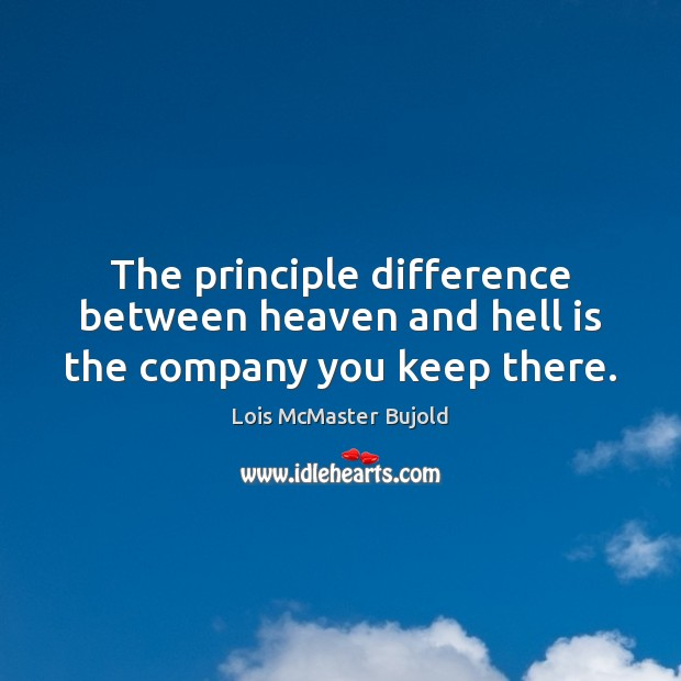 The principle difference between heaven and hell is the company you keep there. Lois McMaster Bujold Picture Quote
