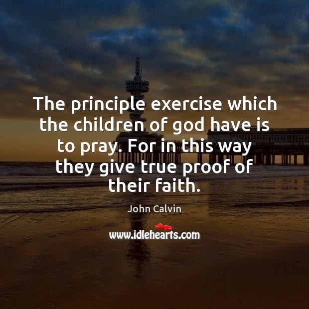 The principle exercise which the children of God have is to pray. John Calvin Picture Quote