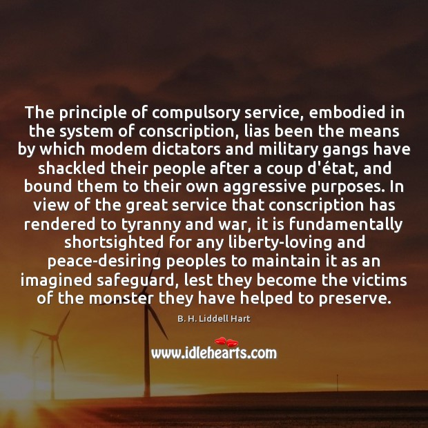 The principle of compulsory service, embodied in the system of conscription, lias B. H. Liddell Hart Picture Quote