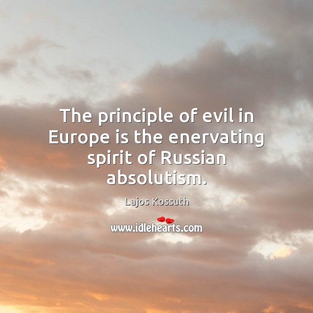 Image, The principle of evil in Europe is the enervating spirit of Russian absolutism.