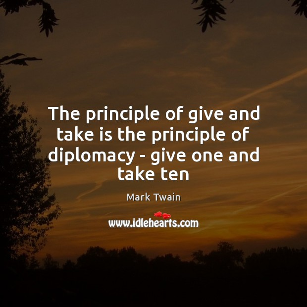 The principle of give and take is the principle of diplomacy – give one and take ten Image