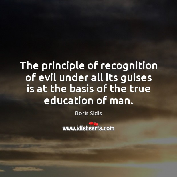 The principle of recognition of evil under all its guises is at Boris Sidis Picture Quote