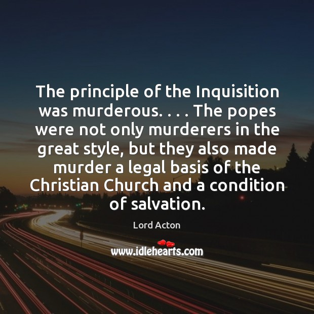 The principle of the Inquisition was murderous. . . . The popes were not only Lord Acton Picture Quote