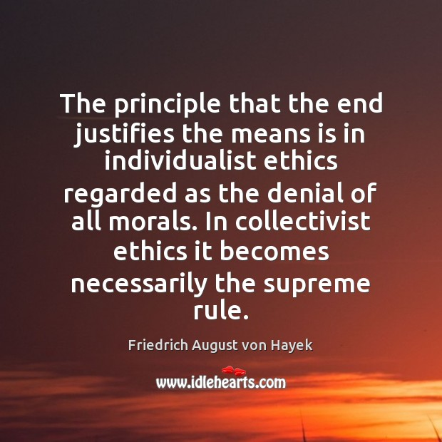 The principle that the end justifies the means is in individualist ethics Friedrich August von Hayek Picture Quote