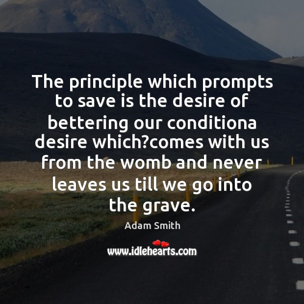 The principle which prompts to save is the desire of bettering our Adam Smith Picture Quote