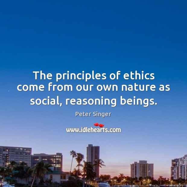 The principles of ethics come from our own nature as social, reasoning beings. Peter Singer Picture Quote