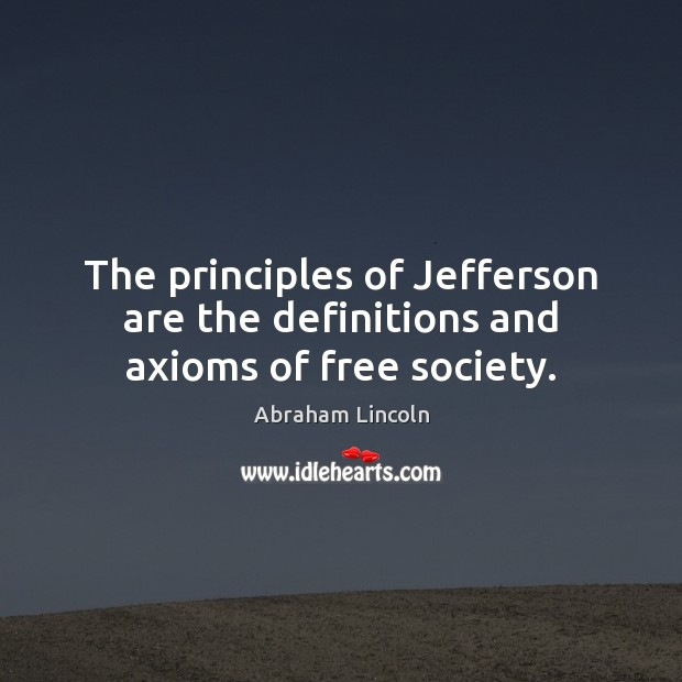 Image, The principles of Jefferson are the definitions and axioms of free society.