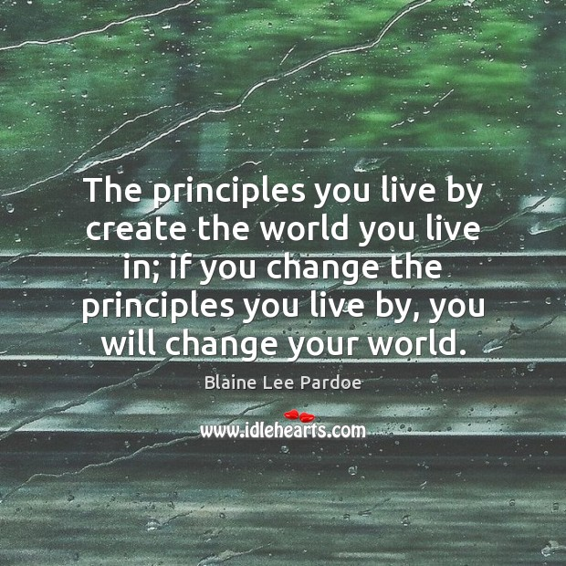 Image, The principles you live by create the world you live in; if