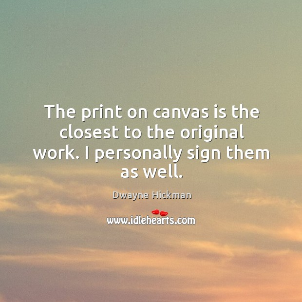 The print on canvas is the closest to the original work. I personally sign them as well. Dwayne Hickman Picture Quote