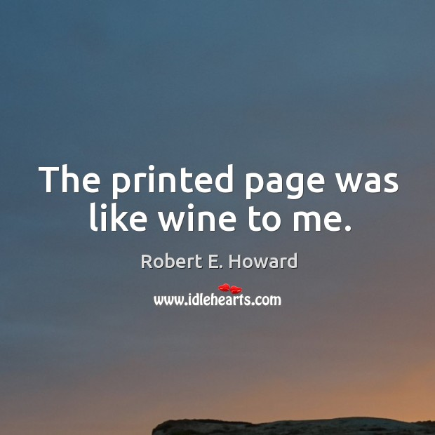 The printed page was like wine to me. Robert E. Howard Picture Quote