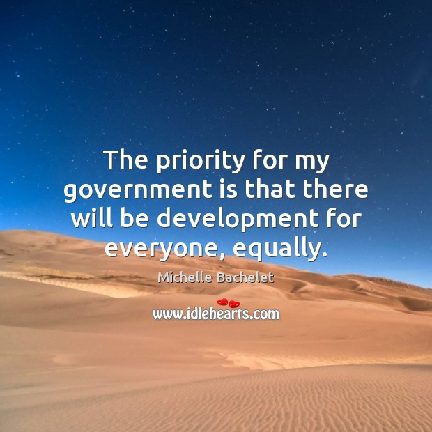 The priority for my government is that there will be development for everyone, equally. Michelle Bachelet Picture Quote
