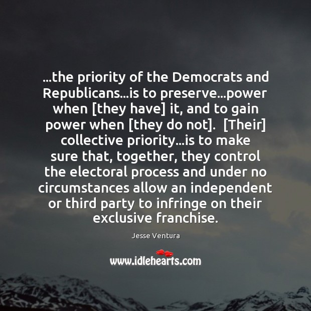 …the priority of the Democrats and Republicans…is to preserve…power when [ Jesse Ventura Picture Quote