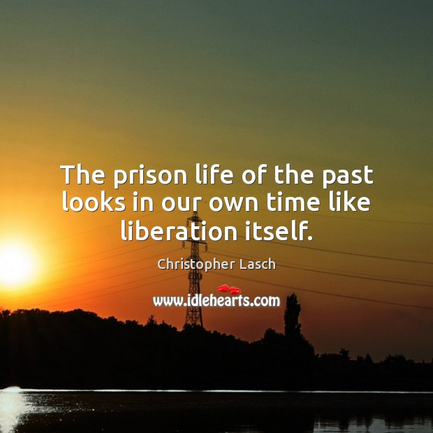 The prison life of the past looks in our own time like liberation itself. Christopher Lasch Picture Quote