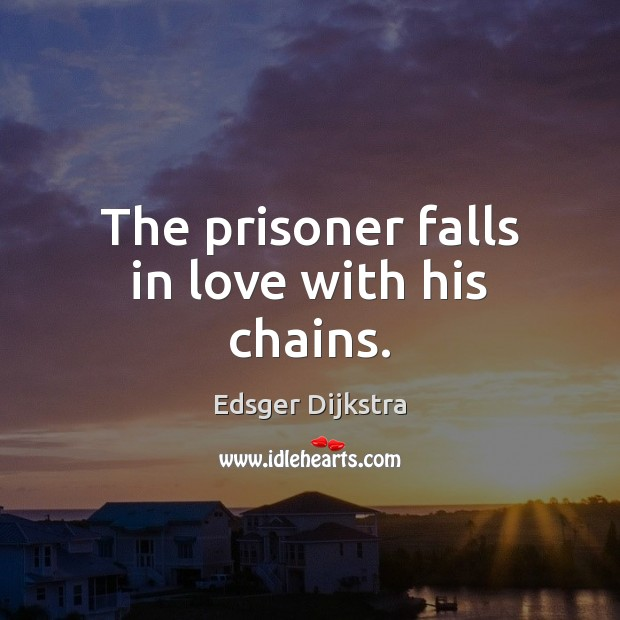 The prisoner falls in love with his chains. Edsger Dijkstra Picture Quote
