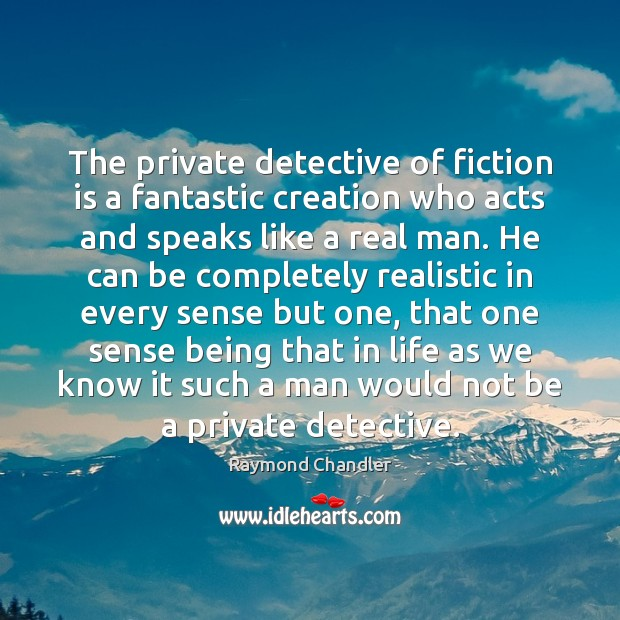 The private detective of fiction is a fantastic creation who acts and Raymond Chandler Picture Quote