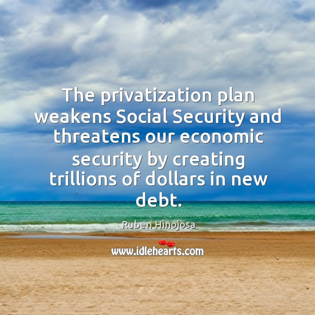 The privatization plan weakens social security and threatens our economic security by creating trillions of dollars in new debt. Ruben Hinojosa Picture Quote