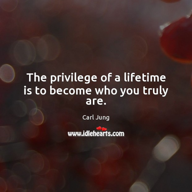 Image, The privilege of a lifetime is to become who you truly are.