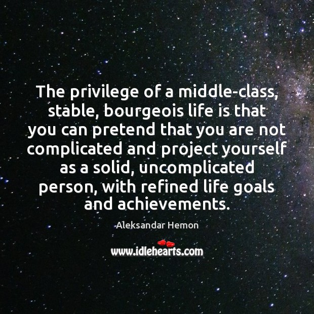 Image, The privilege of a middle-class, stable, bourgeois life is that you can