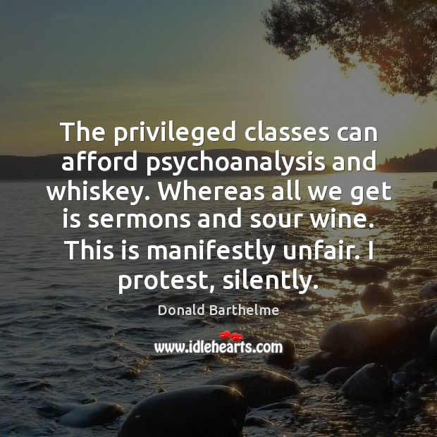 The privileged classes can afford psychoanalysis and whiskey. Whereas all we get Donald Barthelme Picture Quote