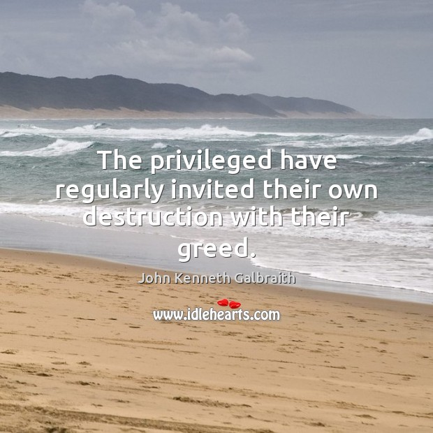 The privileged have regularly invited their own destruction with their greed. John Kenneth Galbraith Picture Quote