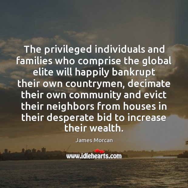 The privileged individuals and families who comprise the global elite will happily James Morcan Picture Quote