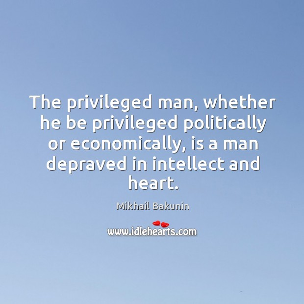 The privileged man, whether he be privileged politically or economically Image