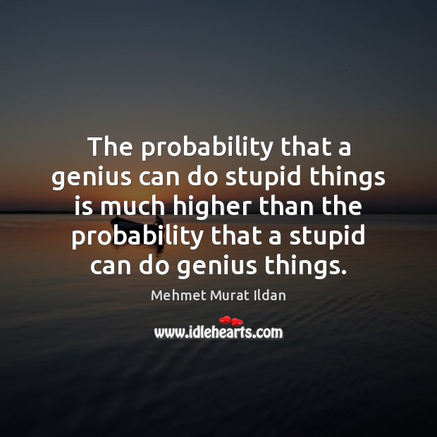 Image, The probability that a genius can do stupid things is much higher