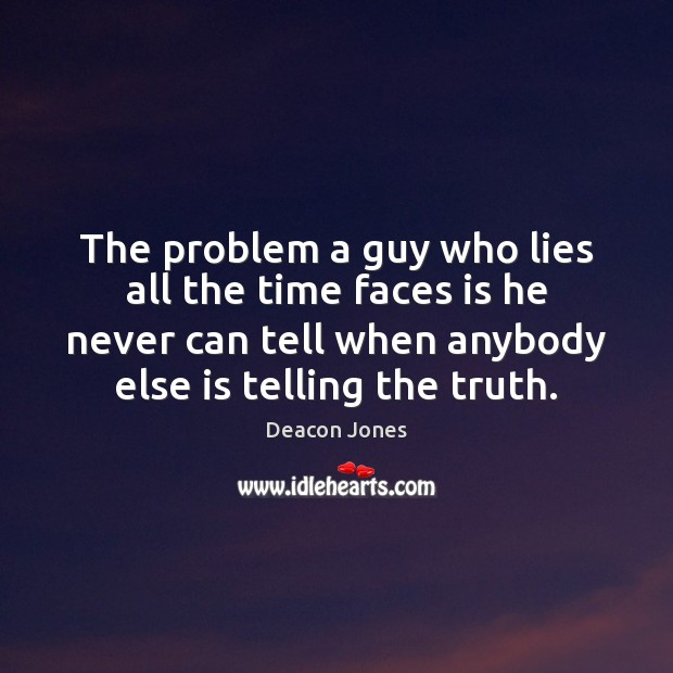 The problem a guy who lies all the time faces is he Image