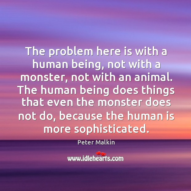The problem here is with a human being, not with a monster, not with an animal. Image