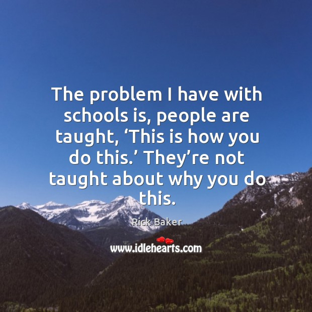 The problem I have with schools is, people are taught, 'this is how you do this. Image