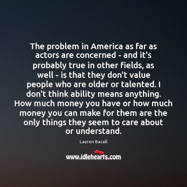The problem in America as far as actors are concerned – and Lauren Bacall Picture Quote