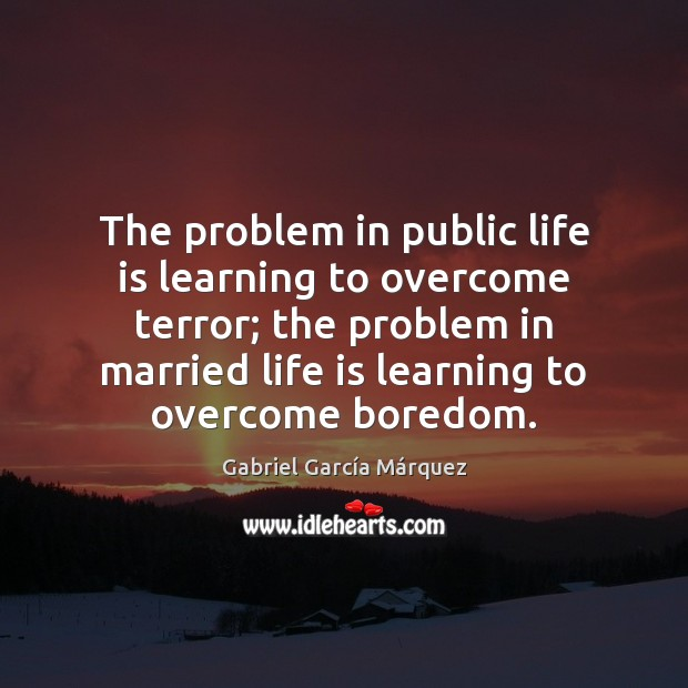 Image, The problem in public life is learning to overcome terror; the problem