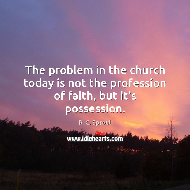 The problem in the church today is not the profession of faith, but it's possession. R. C. Sproul Picture Quote