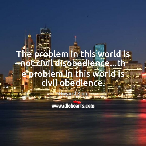The problem in this world is not civil disobedience…th e problem Image