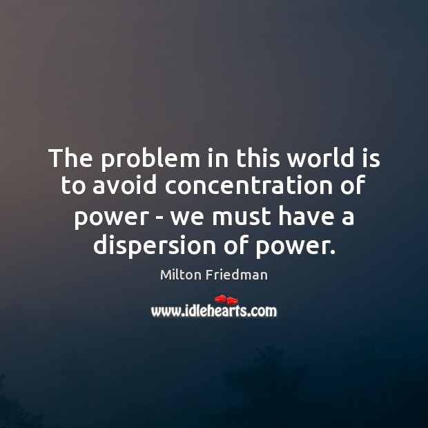 The problem in this world is to avoid concentration of power – Milton Friedman Picture Quote