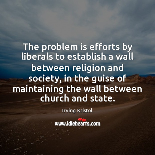 The problem is efforts by liberals to establish a wall between religion Irving Kristol Picture Quote