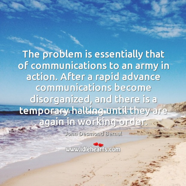 The problem is essentially that of communications to an army in action. John Desmond Bernal Picture Quote
