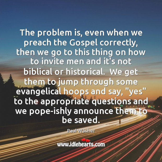 The problem is, even when we preach the Gospel correctly, then we Paul Washer Picture Quote