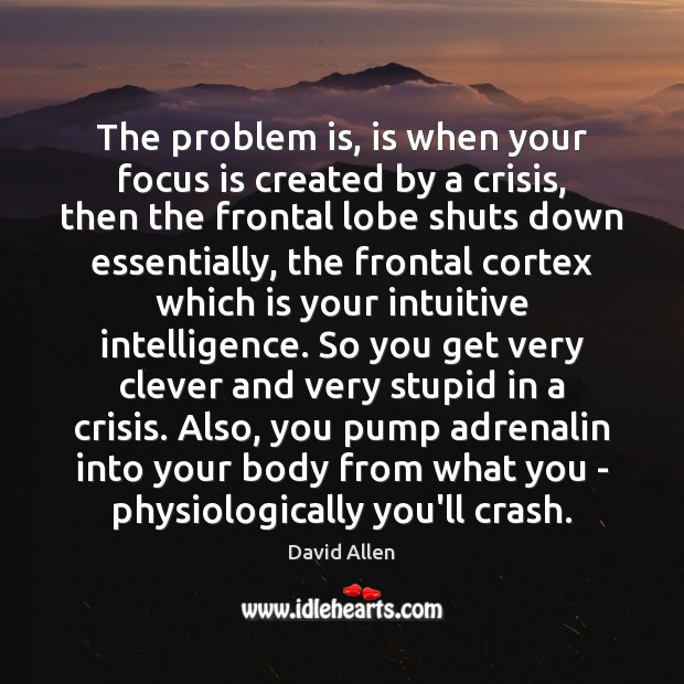 The problem is, is when your focus is created by a crisis, David Allen Picture Quote