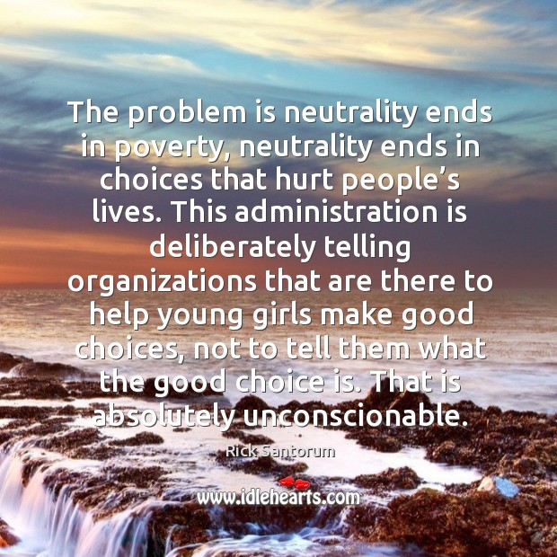 The problem is neutrality ends in poverty, neutrality ends in choices that hurt people's lives. Image