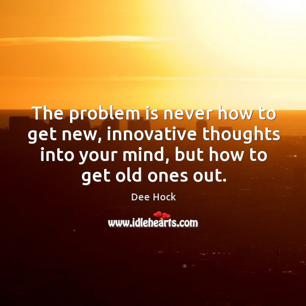 The problem is never how to get new, innovative thoughts into your mind, but how to get old ones out. Image