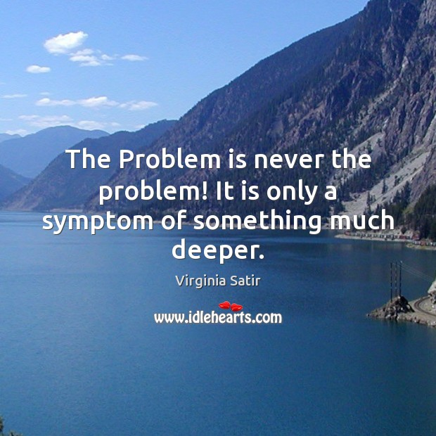 The Problem is never the problem! It is only a symptom of something much deeper. Virginia Satir Picture Quote