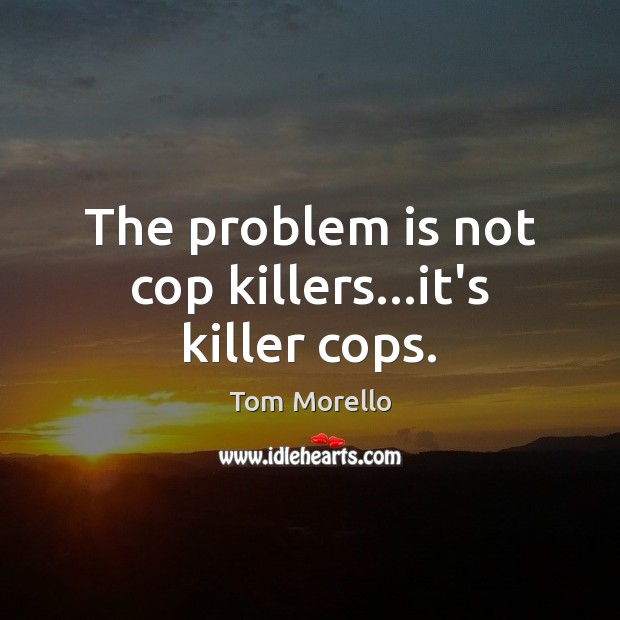 The problem is not cop killers…it's killer cops. Tom Morello Picture Quote