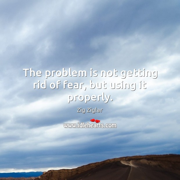The problem is not getting rid of fear, but using it properly. Zig Ziglar Picture Quote