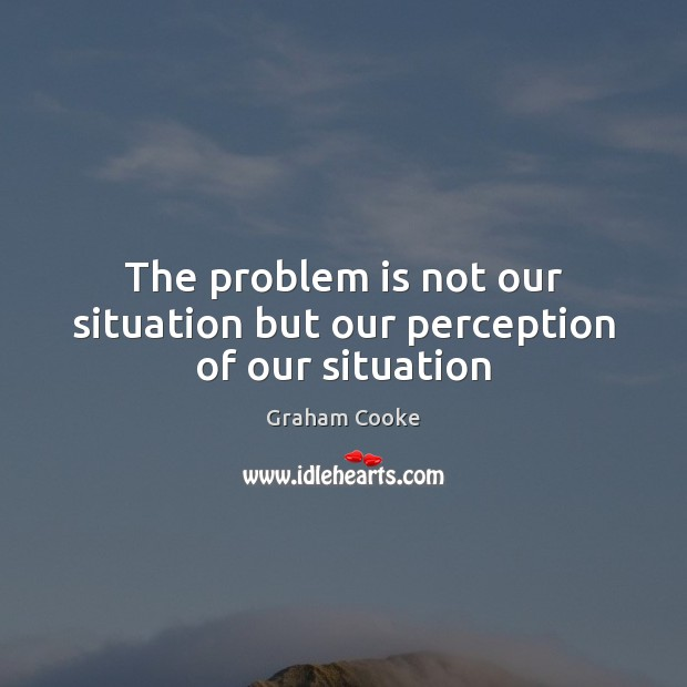 The problem is not our situation but our perception of our situation Image
