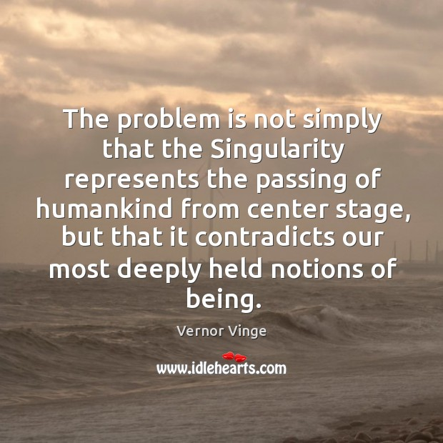 The problem is not simply that the singularity represents the passing of humankind from center stage Image