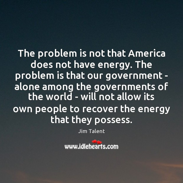 The problem is not that America does not have energy. The problem Image