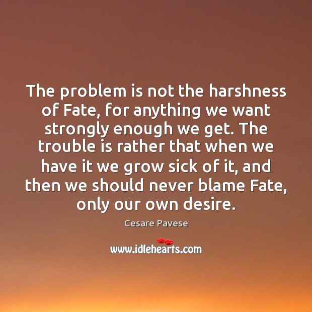 The problem is not the harshness of Fate, for anything we want Cesare Pavese Picture Quote